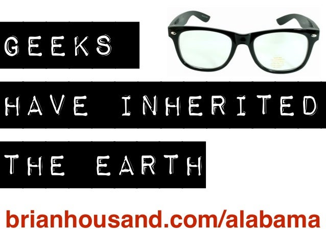 GEEKS  HAVE INHERITED  THE EARTH  brianhousand.com/alabama