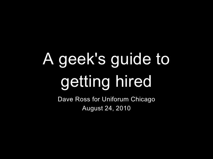 A geek's guide to getting hired <ul><li>Dave Ross for Uniforum Chicago </li></ul><ul><li>August 24, 2010 </li></ul>