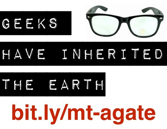 GEEKS HAVE INHERITED THE EARTH bit.ly/mt-agate