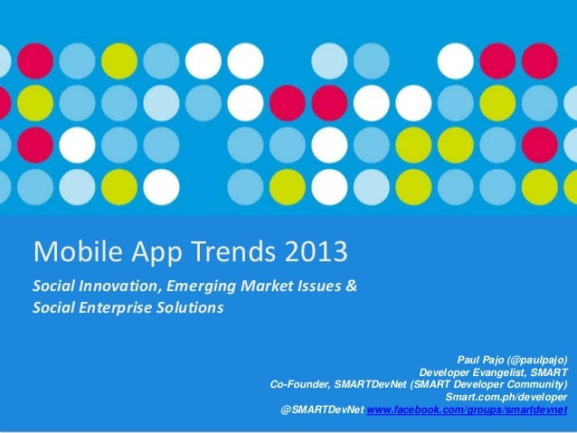 Mobile App Trends 2013 Social Innovation, Emerging Market Issues & Social Enterprise Solutions Paul Pajo (@paulpajo) Devel...