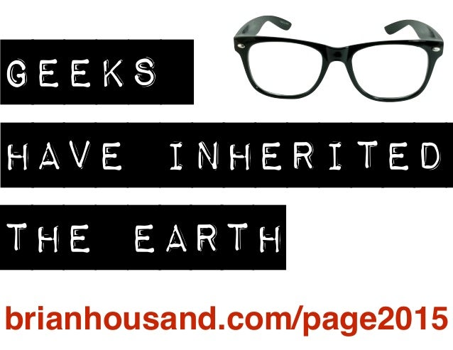 GEEKS HAVE INHERITED THE EARTH brianhousand.com/page2015