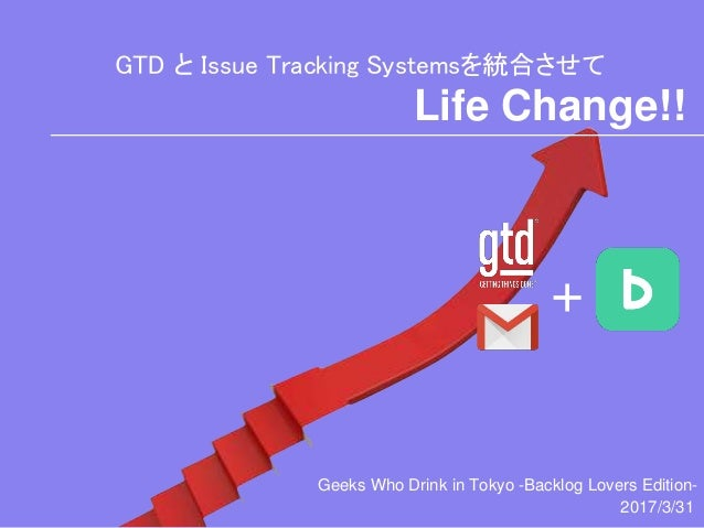 GTD と Issue Tracking Systemsを統合させて + Life Change!! Geeks Who Drink in Tokyo -Backlog Lovers Edition- 2017/3/31