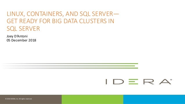 © 2018 IDERA, Inc. All rights reserved. LINUX, CONTAINERS, AND SQL SERVER— GET READY FOR BIG DATA CLUSTERS IN SQL SERVER J...