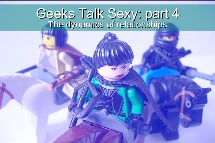 Geeks Talk Sexy: part 4 The dynamics of relationships
