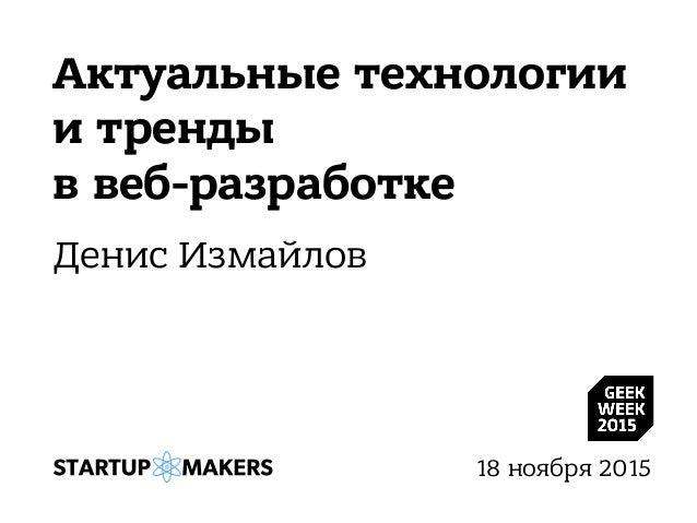 Актуальные технологии и тренды в веб-разработке Денис Измайлов 18 ноября 2015