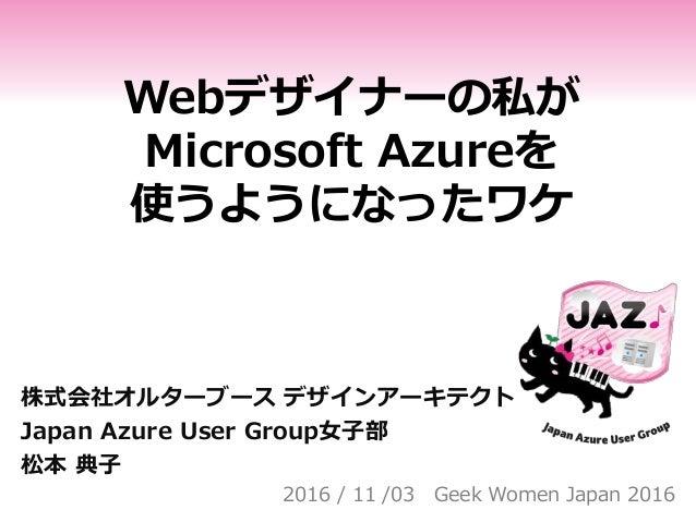 Webデザイナーの私が Microsoft Azureを 使うようになったワケ 株式会社オルターブース デザインアーキテクト Japan Azure User Group女子部 松本 典子 2016 / 11 /03 Geek Women Ja...