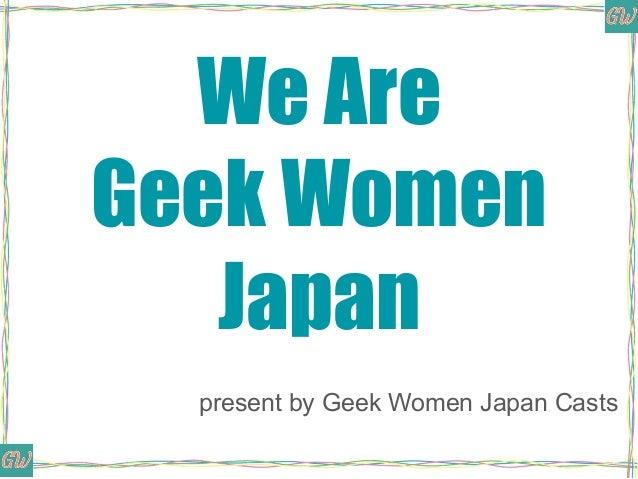 We Are Geek Women Japan present by Geek Women Japan Casts