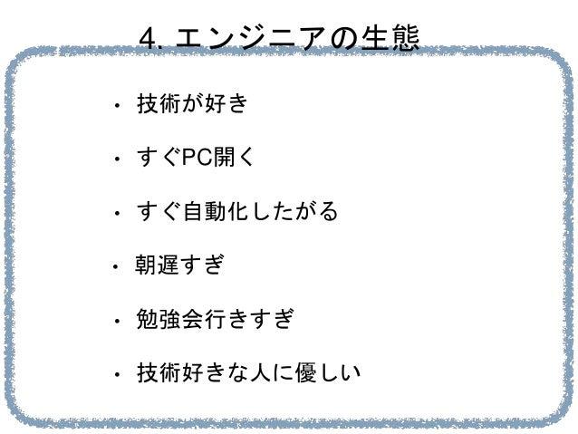 4. エンジニアの生態 • 技術が好き • すぐPC開く • すぐ自動化したがる • 勉強会行きすぎ • 朝遅すぎ • 技術好きな人に優しい