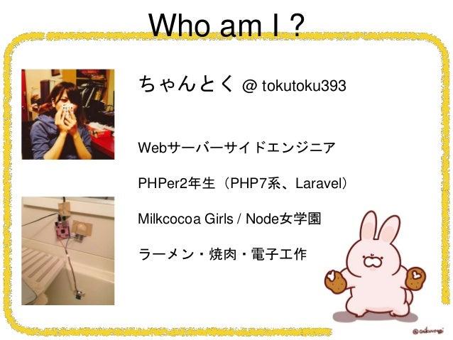 ちゃんとく @ tokutoku393 Webサーバーサイドエンジニア PHPer2年生(PHP7系、Laravel) Milkcocoa Girls / Node女学園 ラーメン・焼肉・電子工作 Who am I ?