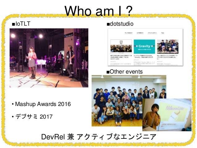 Who am I ? DevRel 兼 アクティブなエンジニア ■IoTLT ■dotstudio ■Other events • Mashup Awards 2016 • デブサミ 2017