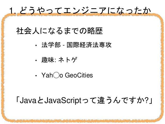 1. どうやってエンジニアになったか 社会人になるまでの略歴 • 法学部 - 国際経済法専攻 • 趣味: ネトゲ • Yah◯o GeoCities 「JavaとJavaScriptって違うんですか?」
