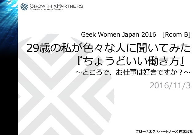 29歳の私が色々な人に聞いてみた 『ちょうどいい働き方』 〜ところで、お仕事は好きですか?〜 2016/11/3 Geek Women Japan 2016 [Room B]