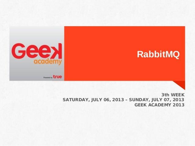 RabbitMQ 3th WEEK SATURDAY, JULY 06, 2013 – SUNDAY, JULY 07, 2013 GEEK ACADEMY 2013