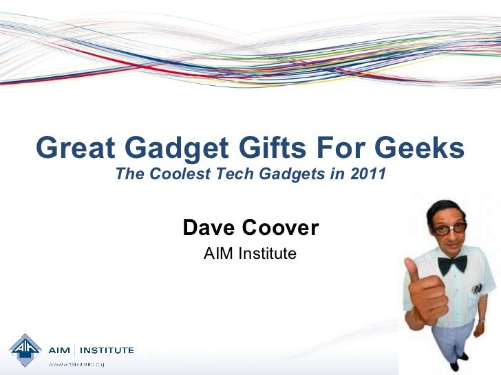 Great Gadget Gifts For Geeks The Coolest Tech Gadgets in 2011 Dave Coover AIM Institute