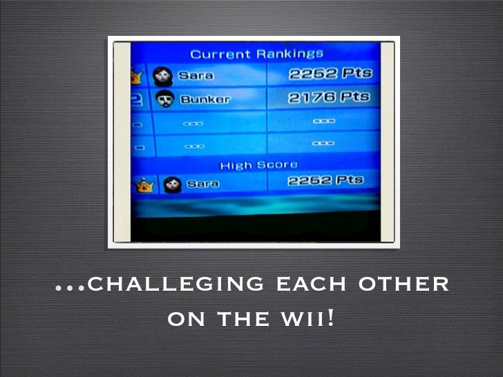 ...challeging each other       on the wii!