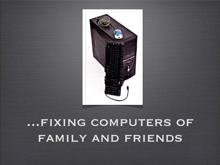 ...fixing computers of   family and friends
