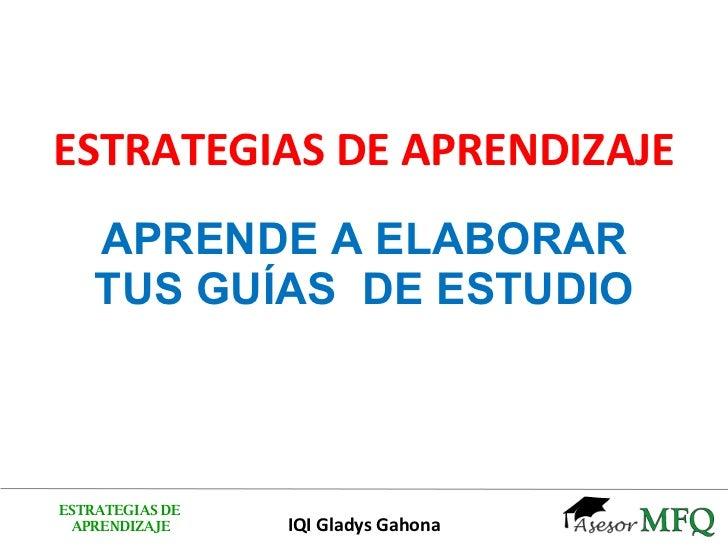 ESTRATEGIAS DE APRENDIZAJE APRENDE A ELABORAR TUS GUÍAS  DE ESTUDIO ESTRATEGIAS DE APRENDIZAJE IQI Gladys Gahona