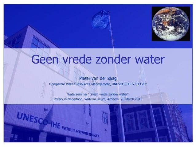 Geen vrede zonder water                     Pieter van der Zaag   Hoogleraar Water Resources Management, UNESCO-IHE & TU D...