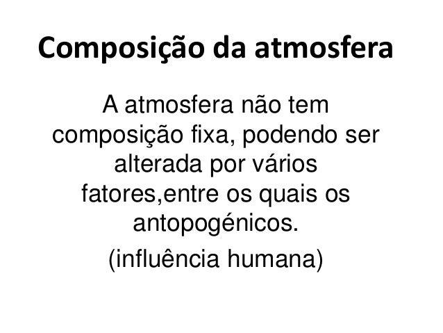 Composição da atmosfera A atmosfera não tem composição fixa, podendo ser alterada por vários fatores,entre os quais os ant...