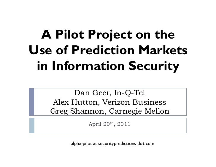 A Pilot Project on theUse of Prediction Markets in Information Security         Dan Geer, In-Q-Tel   Alex Hutton, Verizon ...