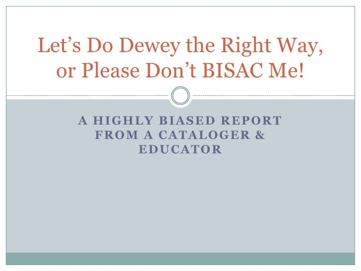Let's Do Dewey the Right Way,   or Please Don't BISAC Me!      A HIGHLY BIASED REPORT       FROM A CATALOGER &           E...