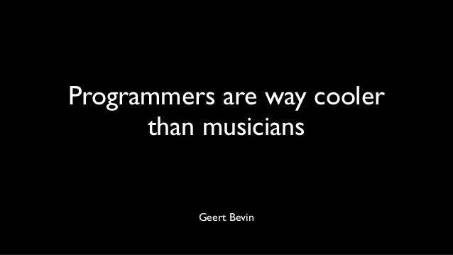 Programmers are way cooler than musicians Geert Bevin