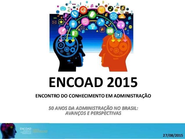 ENCOAD 2015 ENCONTRO DO CONHECIMENTO EM ADMINISTRAÇÃO 50 ANOS DA ADMINISTRAÇÃO NO BRASIL: AVANÇOS E PERSPECTIVAS 27/08/2015