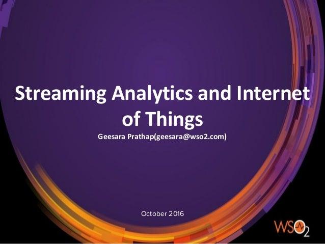 October 2016 Streaming Analytics and Internet of Things Geesara Prathap(geesara@wso2.com)