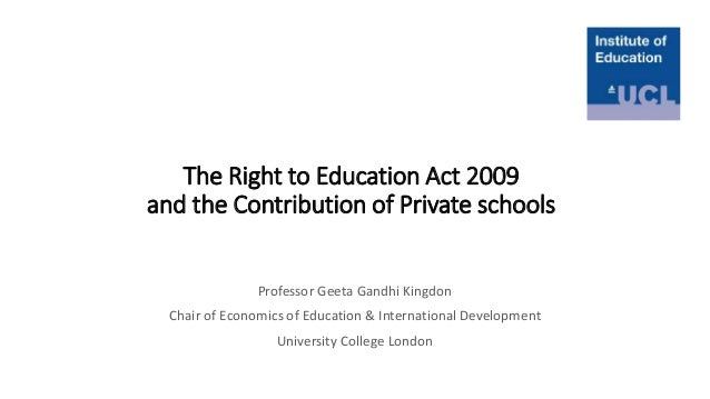 The Right to Education Act 2009 and the Contribution of Private schools Professor Geeta Gandhi Kingdon Chair of Economics ...