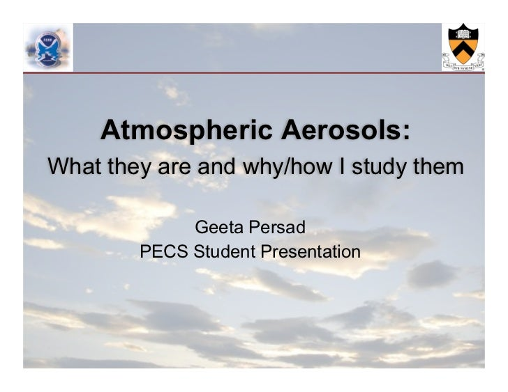 Atmospheric Aerosols:What they are and why/how I study them             Geeta Persad        PECS Student Presentation
