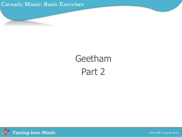 Tuning into Music Geetham Part 2 ©2014 MR Tuning into Music. Carnatic Music: Basic Exercises