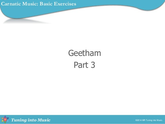 Tuning into Music Geetham Part 3 ©2014 MR Tuning into Music. Carnatic Music: Basic Exercises