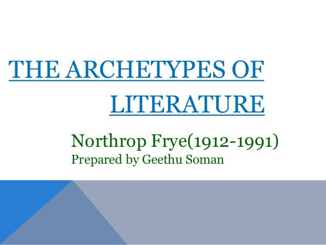 northrop frye archetypes of literature essay Northrop frye: northrop frye, canadian educator and literary critic who wrote much on canadian literature and culture and became best known as one of the most important literary theorists of the 20th century frye was educated at the university of toronto, where he studied philosophy and then.