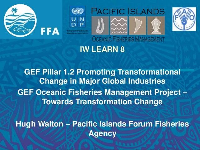 IW LEARN 8 GEF Pillar 1.2 Promoting Transformational Change in Major Global Industries GEF Oceanic Fisheries Management Pr...