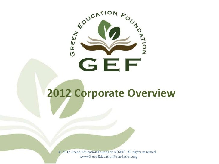2012 Corporate Overview  © 2012 Green Education Foundation (GEF). All rights reserved.             www.GreenEducationFound...