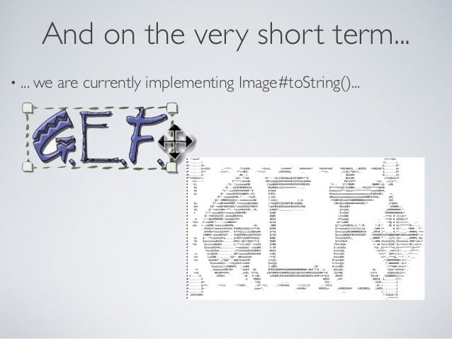 And on the very short term... • ... we are currently implementing Image#toString()...
