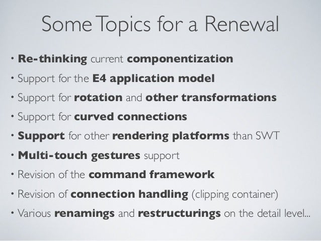 SomeTopics for a Renewal • Re-thinking current componentization • Support for the E4 application model • Support for rotat...