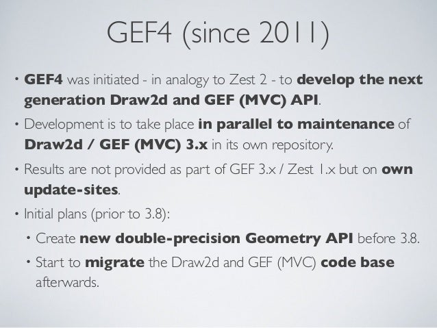 GEF4 (since 2011) • GEF4 was initiated - in analogy to Zest 2 - to develop the next generation Draw2d and GEF (MVC) API. •...