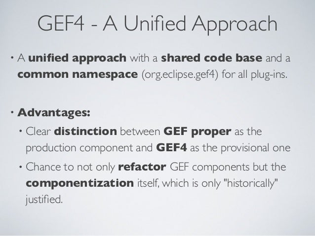 GEF4 - A Unified Approach • A unified approach with a shared code base and a common namespace (org.eclipse.gef4) for all plu...