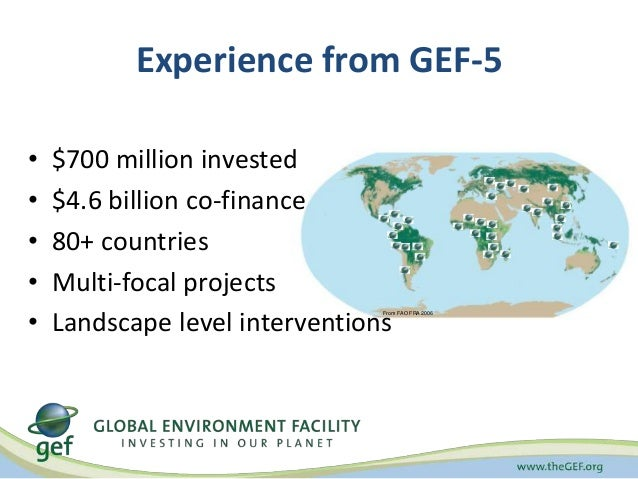 Experience from GEF-5  • $700 million invested  • $4.6 billion co-finance  • 80+ countries  • Multi-focal projects  • Land...