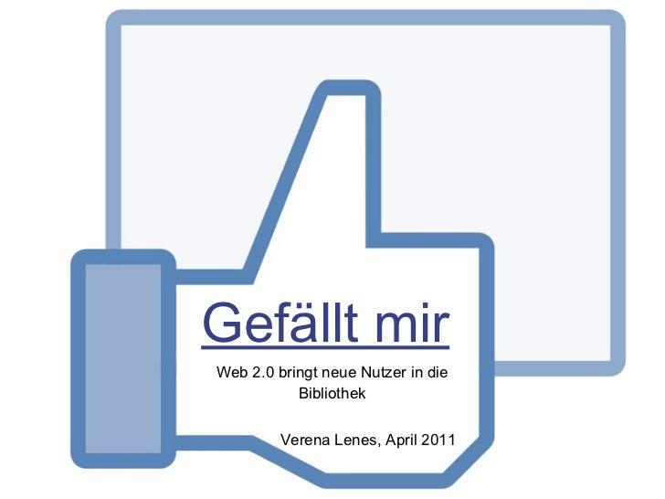 Gefällt mir <ul><li>Web 2.0 bringt neue Nutzer in die Bibliothek </li></ul>Verena Lenes, April 2011