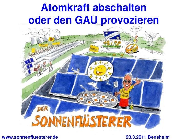 Atomkraft abschalten          oder den GAU provozierenwww.sonnenfluesterer.de    23.3.2011 Bensheim