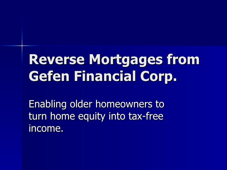 Reverse Mortgages from Gefen Financial Corp. Enabling older homeowners to turn home equity into tax-free income.