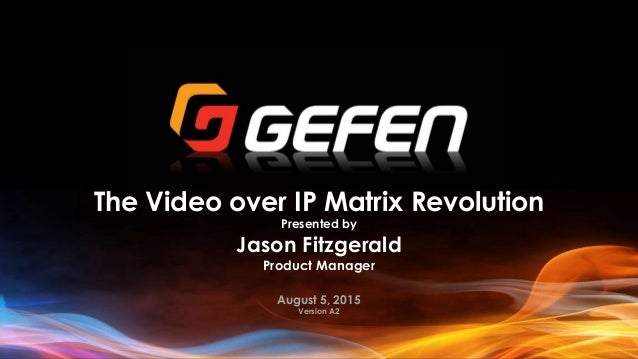 The Video over IP Matrix Revolution Presented by Jason Fitzgerald Product Manager August 5, 2015 Version A2