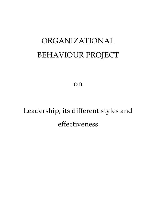ORGANIZATIONAL    BEHAVIOUR PROJECT                onLeadership, its different styles and           effectiveness