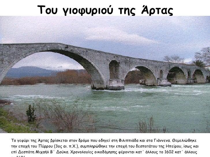 Το γεφύρι της Άρτας βρίσκεται στον δρόμο που οδηγεί στη Φιλιππιάδα και στα Γιάννενα. Θεμελιώθηκε την εποχή του Πύρρου (3ος...