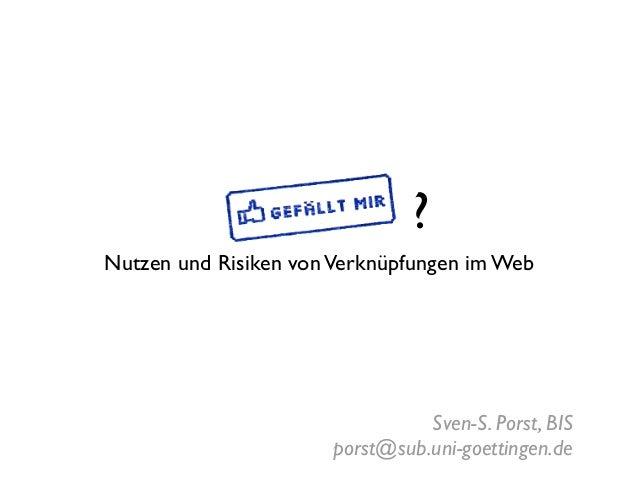 ? Nutzen und Risiken von Verknüpfungen im Web  Sven-S. Porst, BIS porst@sub.uni-goettingen.de