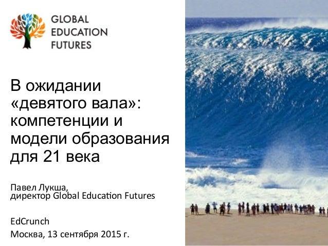 В ожидании «девятого вала»: компетенции и модели образования для 21 века Павел  Лукша,     директор  Global  Edu...