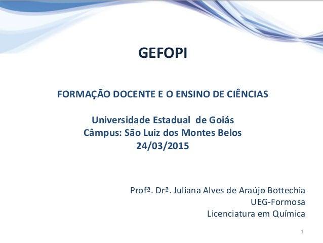 Profª. Drª. Juliana Alves de Araújo Bottechia UEG-Formosa Licenciatura em Química FORMAÇÃO DOCENTE E O ENSINO DE CIÊNCIAS ...