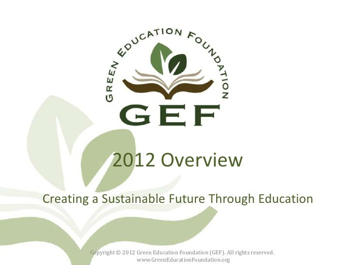2012 OverviewCreating a Sustainable Future Through Education        Copyright © 2012 Green Education Foundation (GEF). All...